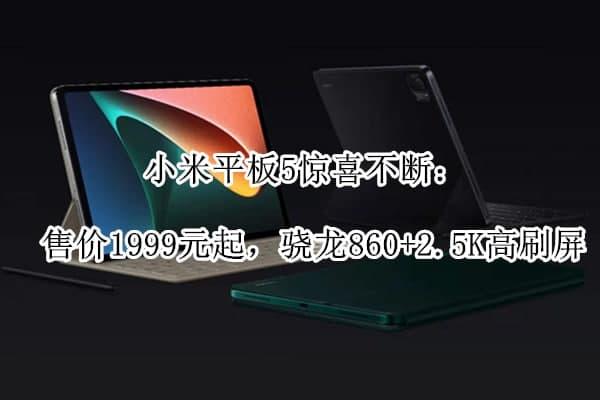 小米平板5惊喜不断售价1999元起 骁龙860+2.5K高刷屏